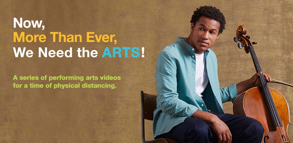Now, More Than Ever, We Need the ARTS! A series of performing arts videos for a time of physical distancing