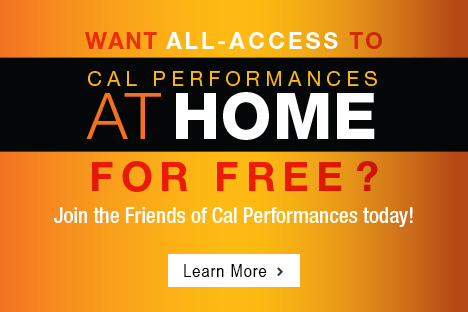 Want All Access to Cal Performances at Home for Free? Join the Friends of Cal Performances today! Learn More