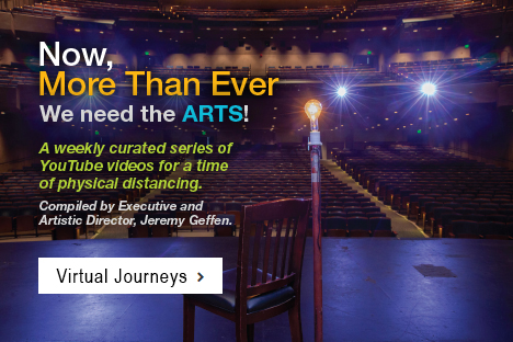 Now, More Than Ever We Need the Arts! A weekly curated series of YouTube videos for a time of physical distancing. Complied by Executive and Artistic Director, Jeremy Geffen. Virtual Journeys