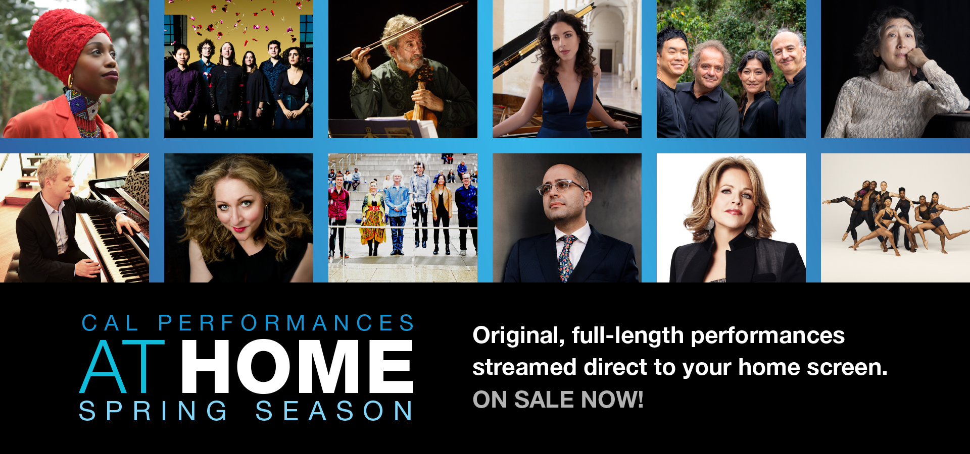 Cal Performances at Home: Spring Season. Original, full-length performances streamed direct to your home screen.